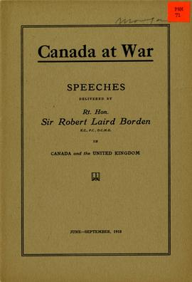 Canada at War: Speeches Delivered by Rt. Hon. Sir Robert Laird Borden in Canada, and the United K...