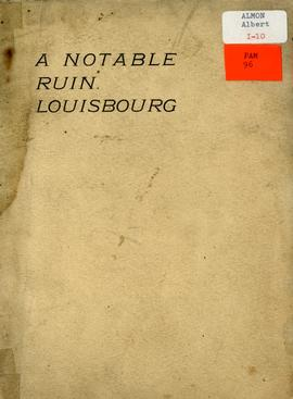 A notable ruin. Louisbourg: a paper read before the Nova Scotia Historical Society November 10th,...
