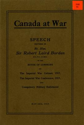 Canada at War: Speeches Delivered by Rt. Hon. Sir Robert Laird Borden in the House of Commons on the Imperial War Cabinet, 1917, the Imperial War Conference, 1917, and Compulsory Military Enlistment
